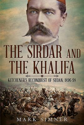 The Sirdar and the Khalifa: Kitchener's Re-Conquest of the Sudan, 1896-98 SIRDAR & THE KHALI...