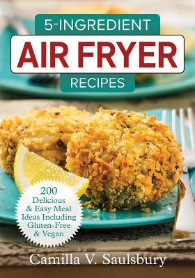 5-Ingredient Air Fryer Recipes: 200 Delicious and Easy Meal Ideas Including Gluten-Free and Vegan画像