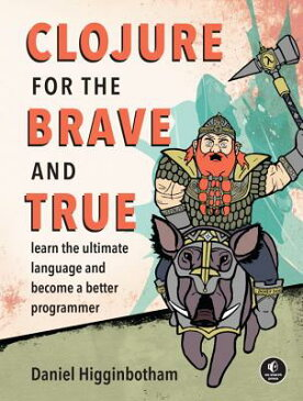 Clojure for the Brave and True: Learn the Ultimate Language and Become a Better Programmer CLOJURE FOR THE BRAVE & TRUE [ Daniel Higginbotham ]