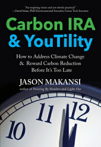 Carbon IRA & Youtility: How to Address Climate Change & Reward Carbon Reduction Before It's Too Late CARBON IRA & YOUTILITY [ Jason Makansi ]