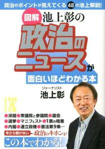 【送料無料】図解池上彰の政治のニュースが面白いほどわかる本 [ 池上彰 ]
