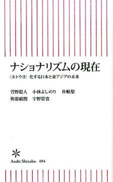 ナショナリズムの現在 〈ネトウヨ〉化する日本と東アジアの未来 (朝日新書) [ 宇野常寛、萱野稔人、小林よしのり ]