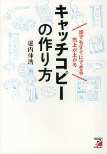 誰でもすぐにできる売上が上がるキャッチコピーの作り方 (Asuka business & language book) [ 堀内伸浩 ]