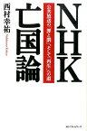 NHK亡国論 公共放送の「罪と罰」、そして「再生」への道 [ 西村幸祐 ]