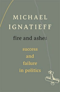 Fire and Ashes: Success and Failure in Politics FIRE & ASHES [ Michael Ignatieff ]