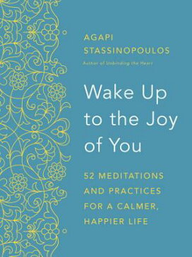 Wake Up to the Joy of You: 52 Meditations and Practices for a Calmer, Happier Life WAKE UP TO THE JOY OF YOU [ Agapi Stassinopoulos ]