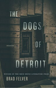 The Dogs of Detroit: Stories DOGS OF DETROIT (Pitt Drue Heinz Lit Prize) [ Brad Felver ]