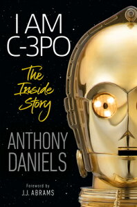 I Am C-3po: The Inside Story: Foreword by J.J. Abrams I AM C-3PO THE INSIDE STORY [ Anthony Daniels ]