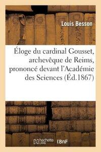 Eloge Du Cardinal Gousset, Archeveque de Reims, Prononce Devant L'Academie Des Sciences: , Belles-Le FRE-ELOGE DU CARDINAL GOUSSET (Histoire) [ Louis Besson ]