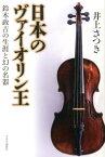 日本のヴァイオリン王 鈴木政吉の生涯と幻の名器 [ 井上さつき ]