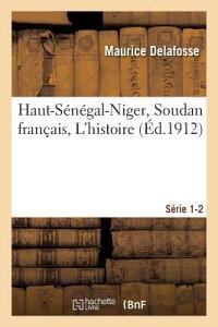 Haut-Senegal-Niger Soudan Francais. L'Histoire Serie 1-2 = Haut-Sa(c)Na(c)Gal-Niger Soudan Franaais. FRE-HAUT-SENEGAL-NIGER SOUDAN (Histoire) [ Delafosse-M ]