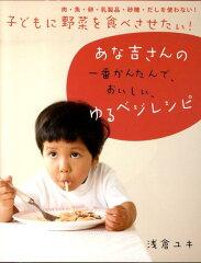 子どもに野菜を食べさせたい!あな吉さんの一番かんたんで、おいしい、ゆるベジレシピ [ 浅倉ユキ…
