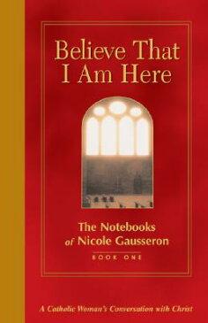 Believe That I Am Here: A Catholic Woman's Conversation with Christ BELIEVE THAT I AM HERE BK01 (Notebooks of Nicole Gausseron) [ Nicole Gausseron ]