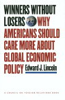 Winners Without Losers: Why Americans Should Care More about Global Economic Policy WINNERS W/O LOSERS (Council on Foreign Relations Book) [ Edward J. Lincoln ]