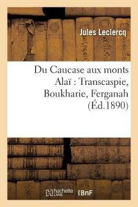 Du Caucase Aux Monts Alai Transcaspie, Boukharie, Ferganah FRE-DU CAUCASE AUX MONTS ALAI (Histoire) [ LeClercq-J ]