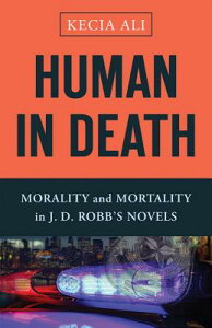 Human in Death: Morality and Mortality in J. D. Robb's Novels HUMAN IN DEATH [ Kecia Ali ]