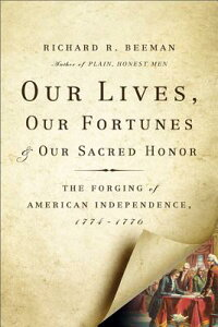 Our Lives, Our Fortunes and Our Sacred Honor: The Forging of American Independence, 1774-1776 OUR LIVES OUR FORTUNES & OUR S [ Richard R. Beeman ]