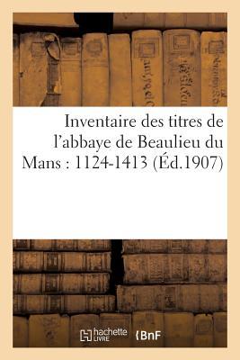 Inventaire Des Titres de L'Abbaye de Beaulieu Du Mans: 1124-1413 FRE-INVENTAIRE DES TITRES D...
