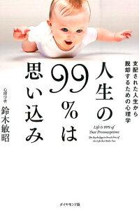 【楽天ブックスならいつでも送料無料】人生の99%は思い込み [ 鈴木敏昭 ]