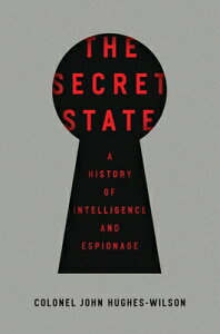 The Secret State: A History of Intelligence and Espionage SECRET STATE [ John Hughes-Wilson ]