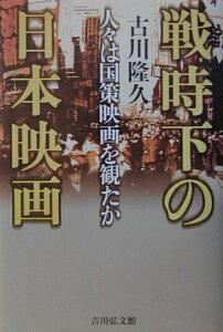 【楽天ブックスならいつでも送料無料】戦時下の日本映画 [ 古川隆久 ]
