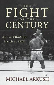 The Fight of the Century: Ali vs. Frazier March 8, 1971 FIGHT OF THE CENTURY [ Michael Arkush ]