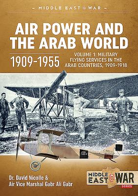 Air Power and the Arab World 1909-1955: Volume 1: Military Flying Services in Arab Countries, 1909-1画像