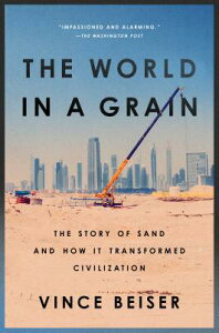 The World in a Grain: The Story of Sand and How It Transformed Civilization WORLD IN A GRAIN [ Vince Beiser ]