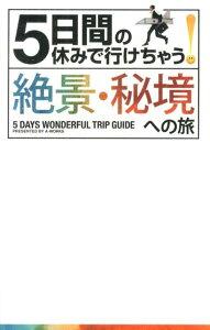 【送料無料】5日間の休みで行けちゃう!絶景・秘境への旅 [ A-Works ]