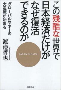 【送料無料】この残酷な世界で日本経済だけがなぜ復活できるのか [ 渡邉哲也 ]