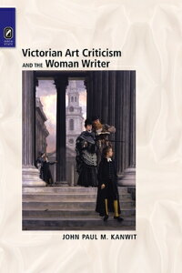 Victorian Art Criticism and the Woman Writer VICTORIAN ART CRITICISM & THE [ John Paul M. Kanwit ]