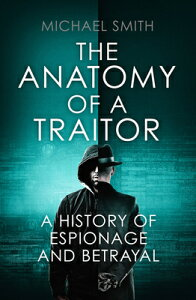 The Anatomy of a Traitor: A History of Espionage and Betrayal ANATOMY OF A TRAITOR [ Michael Smith ]