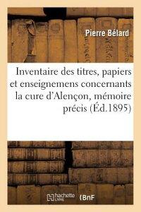Inventaire Des Titres, Papiers Et Enseignemens Concernants La Cure D'Alencon: Avec Un Memoire: Preci FRE-INVENTAIRE DES TITRES PAPI (Histoire) [ Belard-P ]