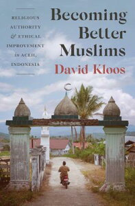 Becoming Better Muslims: Religious Authority and Ethical Improvement in Aceh, Indonesia BECOMING BETTER MUSLIMS [ David Kloos ]