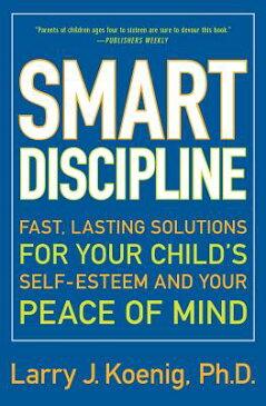 Smart Discipline: Fast, Lasting Solutions for Your Child's Self-Esteem and Your Peace of Mind SMART DISCIPLINE [ Larry Koenig ]