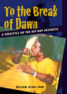 To the Break of Dawn: A Freestyle on the Hip Hop Aesthetic TO THE BREAK OF DAWN [ William Jelani Cobb ]