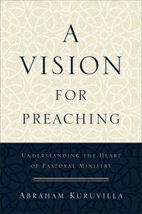A Vision for Preaching: Understanding the Heart of Pastoral Ministry VISION FOR PREACHING [ Abraham Kuruvilla ]