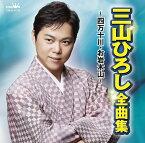 三山ひろし 全曲集 〜四万十川・お岩木山〜 [ 三山ひろし ]