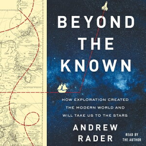 Beyond the Known: How Exploration Created the Modern World and Will Take Us to the Stars BEYOND THE KNOWN D [ Andrew Rader ]