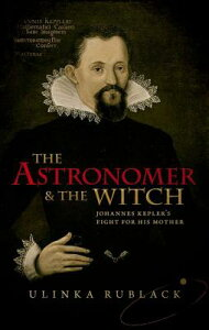 The Astronomer & the Witch: Johannes Kepler's Fight for His Mother ASTRONOMER & THE WITCH [ Ulinka Rublack ]