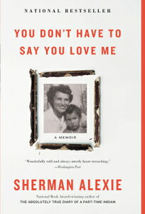 You Don't Have to Say You Love Me: A Memoir YOU DONT HAVE TO SAY YOU LOVE [ Sherman Alexie ]