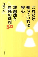 【送料無料】これだけ知っていれば安心!放射能と原発の疑問50 [ 伊藤公紀 ]