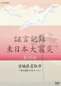 証言記録 東日本大震災 第26回 宮城県名取市 〜誰も想像できなかった〜