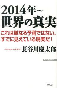【送料無料】2014年〜世界の真実 [ 長谷川慶太郎 ]