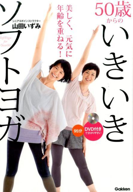 50歳からのいきいきソフトヨガ DVD付きで分かりやすい 美しく元気に年齢を重ねる! [ 山田いずみ ]