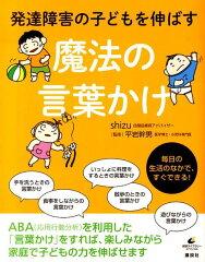 【楽天ブックスならいつでも送料無料】発達障害の子どもを伸ばす魔法の言葉かけ [ shizu ]