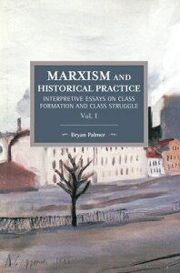 Marxism and Historical Practice (Vol. I): Interpretive Essays on Class Formation and Class Struggle MARXISM & HISTORICAL PRAC (VOL (Historical Materialism) [ Bryan D. Palmer ]