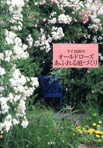 【楽天ブックスならいつでも送料無料】ケイ山田のオールドローズあふれる庭づくり [ ケイ山田 ]