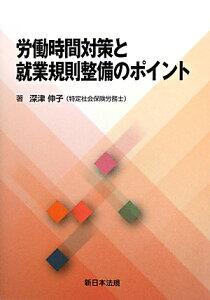 【送料無料】労働時間対策と就業規則整備のポイント [ 深津伸子 ]