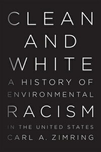 Clean and White: A History of Environmental Racism in the United States CLEAN & WHITE [ Carl A. Zimring ]